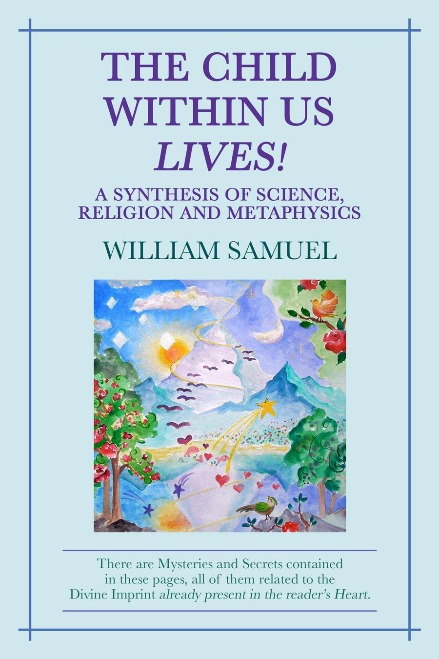 The Child Within Us Lives! A Synthesis of Science, Religion and Metaphysics by William Samuel